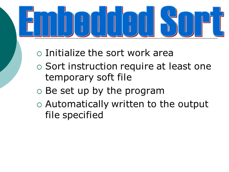  Initialize the sort work area  Sort instruction require at least one temporary soft file  Be set up by the program  Automatically written to the