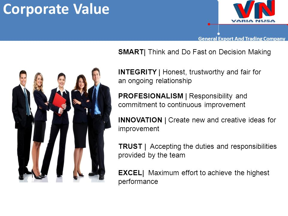 Corporate Value General Export And Trading Company SMART| Think and Do Fast on Decision Making INTEGRITY | Honest, trustworthy and fair for an ongoing relationship PROFESIONALISM | Responsibility and commitment to continuous improvement INNOVATION | Create new and creative ideas for improvement TRUST | Accepting the duties and responsibilities provided by the team EXCEL| Maximum effort to achieve the highest performance