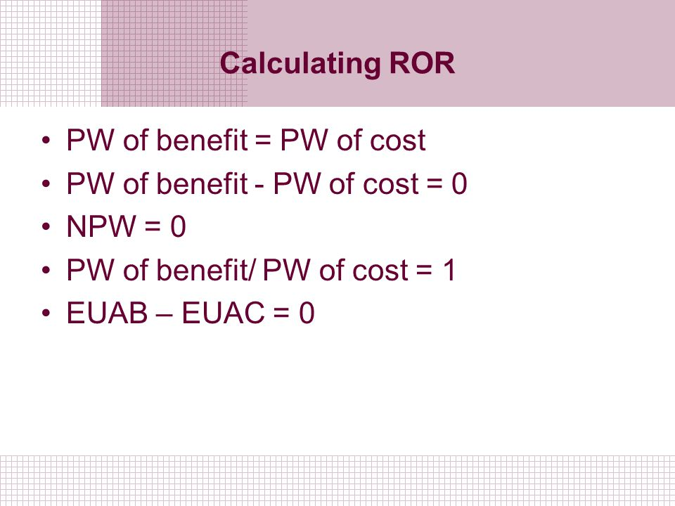 Calculating ROR PW of benefit = PW of cost PW of benefit - PW of cost = 0 NPW = 0 PW of benefit/ PW of cost = 1 EUAB – EUAC = 0