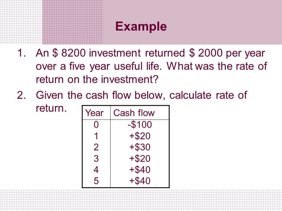 Example 1.An $ 8200 investment returned $ 2000 per year over a five year useful life. What was the rate of return on the investment? 2.Given the cash