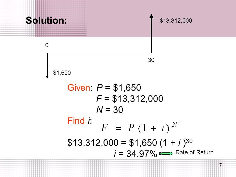 7 Solution: 0 30 $13,312,000 $1,650 Given: P = $1,650 F = $13,312,000 N = 30 Find i: $13,312,000 = $1,650 (1 + i ) 30 i = 34.97% Rate of Return