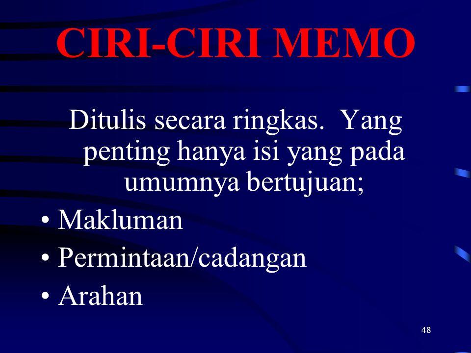 48 CIRI-CIRI MEMO Ditulis secara ringkas. Yang penting hanya isi yang pada umumnya bertujuan; Makluman Permintaan/cadangan Arahan