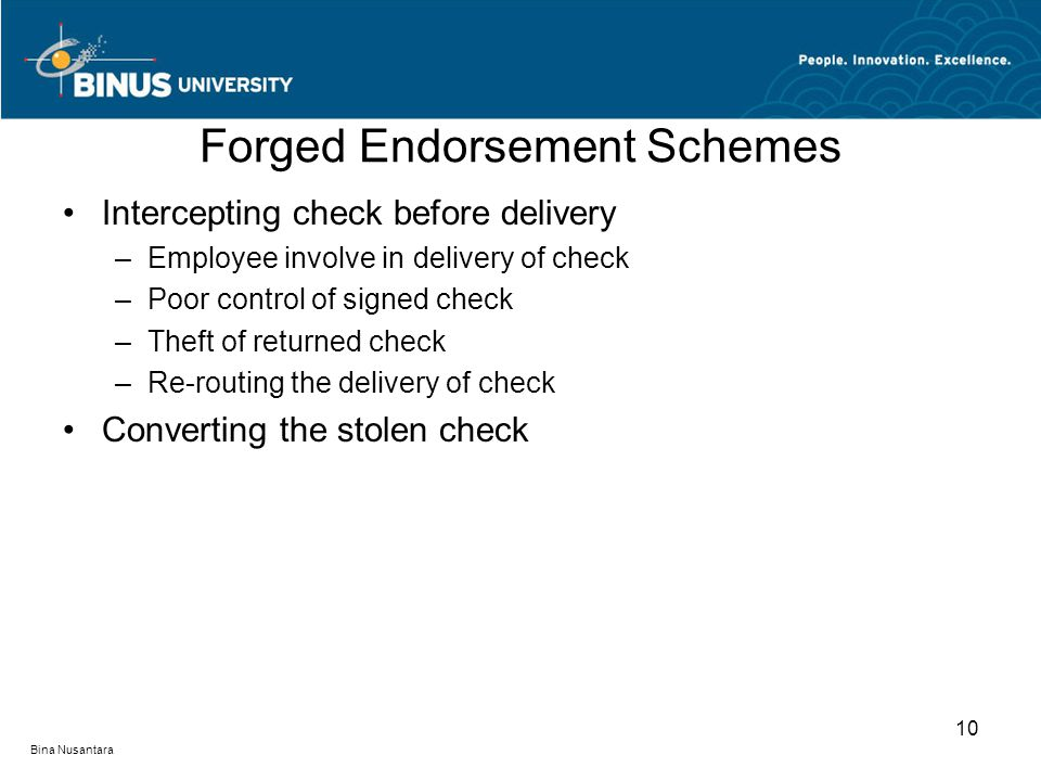 Forged Endorsement Schemes Intercepting check before delivery –Employee involve in delivery of check –Poor control of signed check –Theft of returned check –Re-routing the delivery of check Converting the stolen check 10 Bina Nusantara