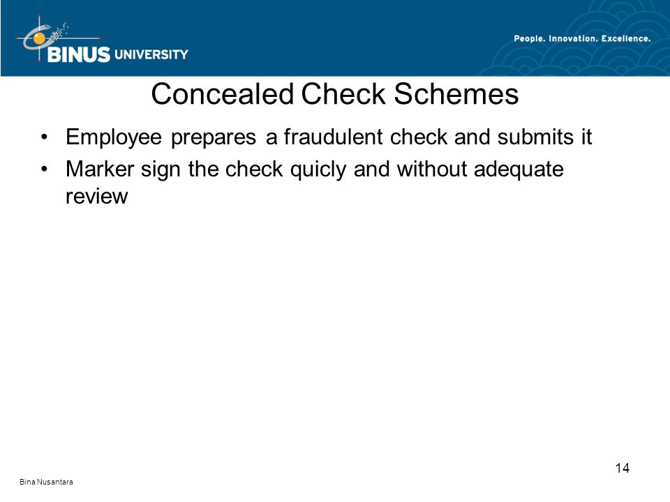 Concealed Check Schemes Employee prepares a fraudulent check and submits it Marker sign the check quicly and without adequate review 14 Bina Nusantara