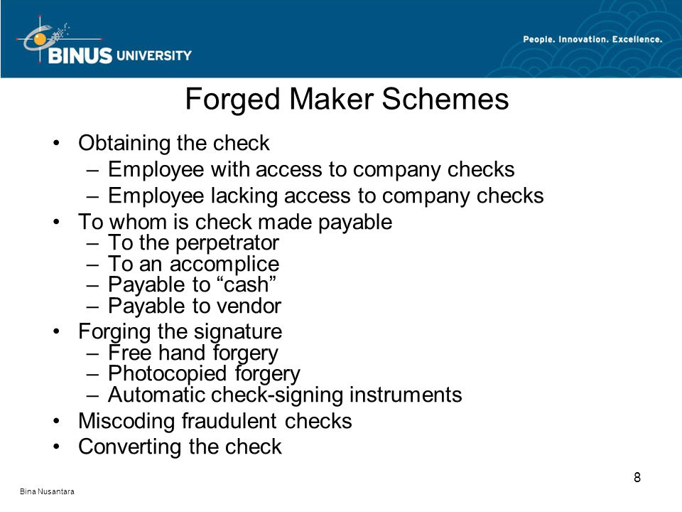 Forged Maker Schemes Obtaining the check –Employee with access to company checks –Employee lacking access to company checks To whom is check made payable –To the perpetrator –To an accomplice –Payable to cash –Payable to vendor Forging the signature –Free hand forgery –Photocopied forgery –Automatic check-signing instruments Miscoding fraudulent checks Converting the check 8 Bina Nusantara