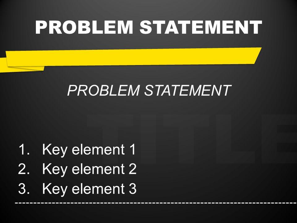 TITLE PROBLEM STATEMENT 1.Key element 1 2.Key element 2 3.Key element 3