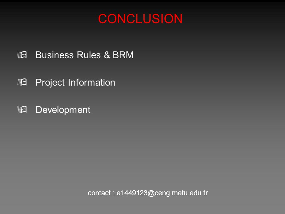 CONCLUSION  Business Rules & BRM  Project Information  Development contact : e1449123@ceng.metu.edu.tr