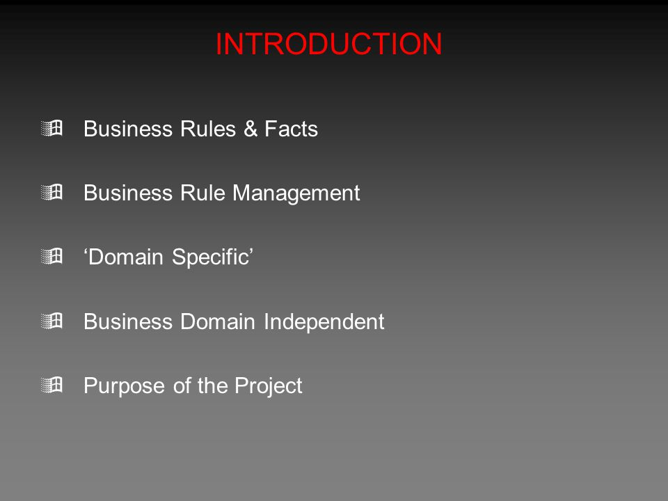 INTRODUCTION  Business Rules & Facts  Business Rule Management  'Domain Specific'  Business Domain Independent  Purpose of the Project