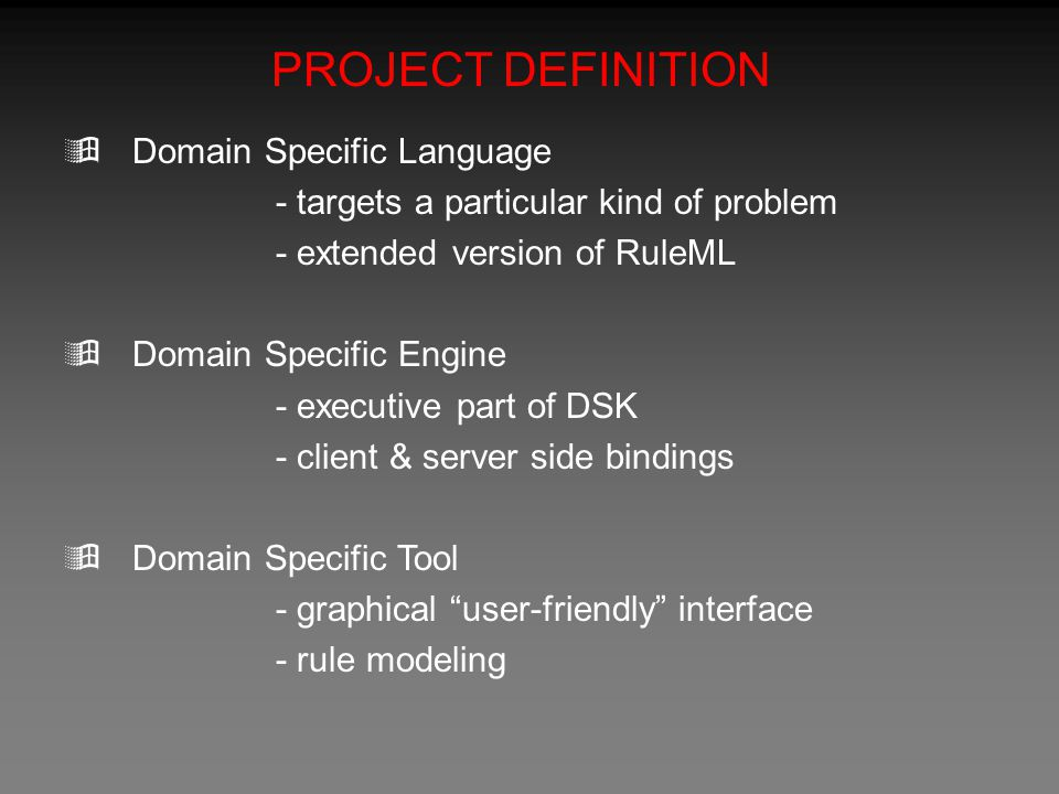 PROJECT DEFINITION  Domain Specific Language - targets a particular kind of problem - extended version of RuleML  Domain Specific Engine - executive part of DSK - client & server side bindings  Domain Specific Tool - graphical user-friendly interface - rule modeling
