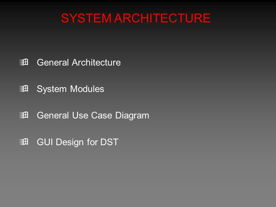 SYSTEM ARCHITECTURE  General Architecture  System Modules  General Use Case Diagram  GUI Design for DST