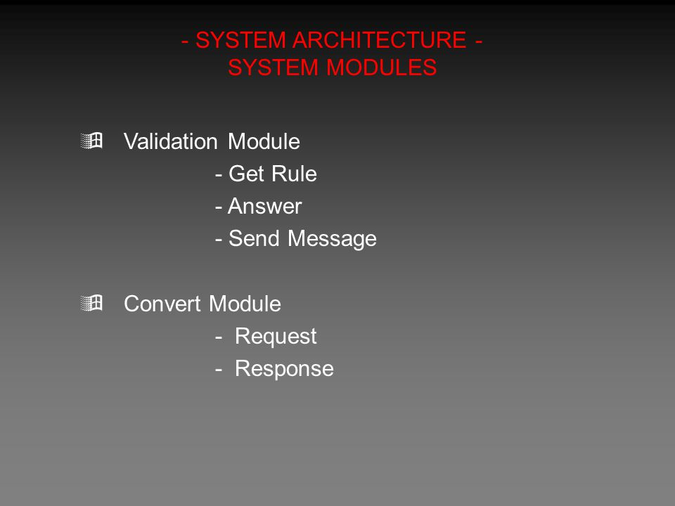 - SYSTEM ARCHITECTURE - SYSTEM MODULES  Validation Module - Get Rule - Answer - Send Message  Convert Module - Request - Response
