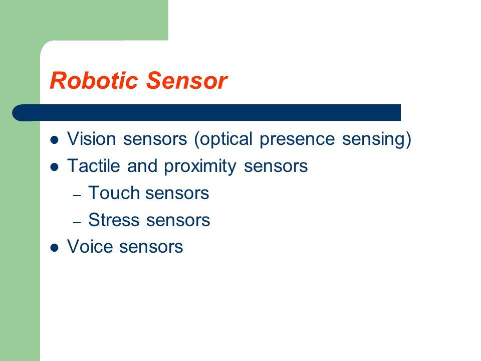 Robotic Sensor Vision sensors (optical presence sensing) Tactile and proximity sensors – Touch sensors – Stress sensors Voice sensors
