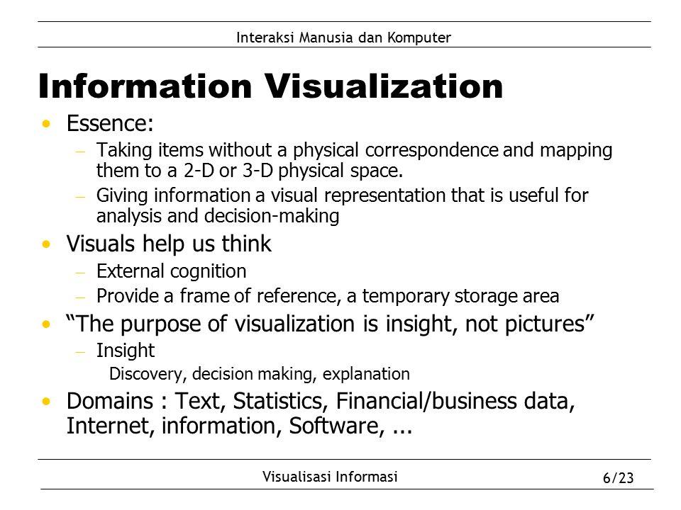 Interaksi Manusia dan Komputer Visualisasi Informasi 6/23 Information Visualization Essence:  Taking items without a physical correspondence and mapp