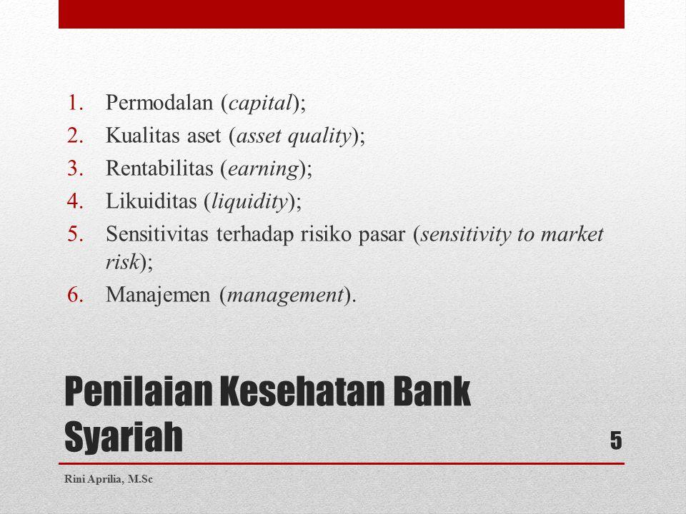 Penilaian Kesehatan Bank Syariah 1.Permodalan (capital); 2.Kualitas aset (asset quality); 3.Rentabilitas (earning); 4.Likuiditas (liquidity); 5.Sensitivitas terhadap risiko pasar (sensitivity to market risk); 6.Manajemen (management).