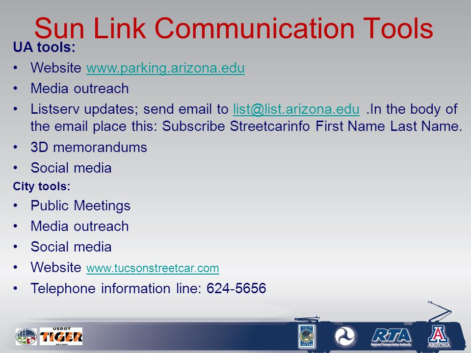 Sun Link Communication Tools UA tools: Website www.parking.arizona.eduwww.parking.arizona.edu Media outreach Listserv updates; send email to list@list.arizona.edu.In the body of the email place this: Subscribe Streetcarinfo First Name Last Name.list@list.arizona.edu 3D memorandums Social media City tools: Public Meetings Media outreach Social media Website www.tucsonstreetcar.com www.tucsonstreetcar.com Telephone information line: 624-5656
