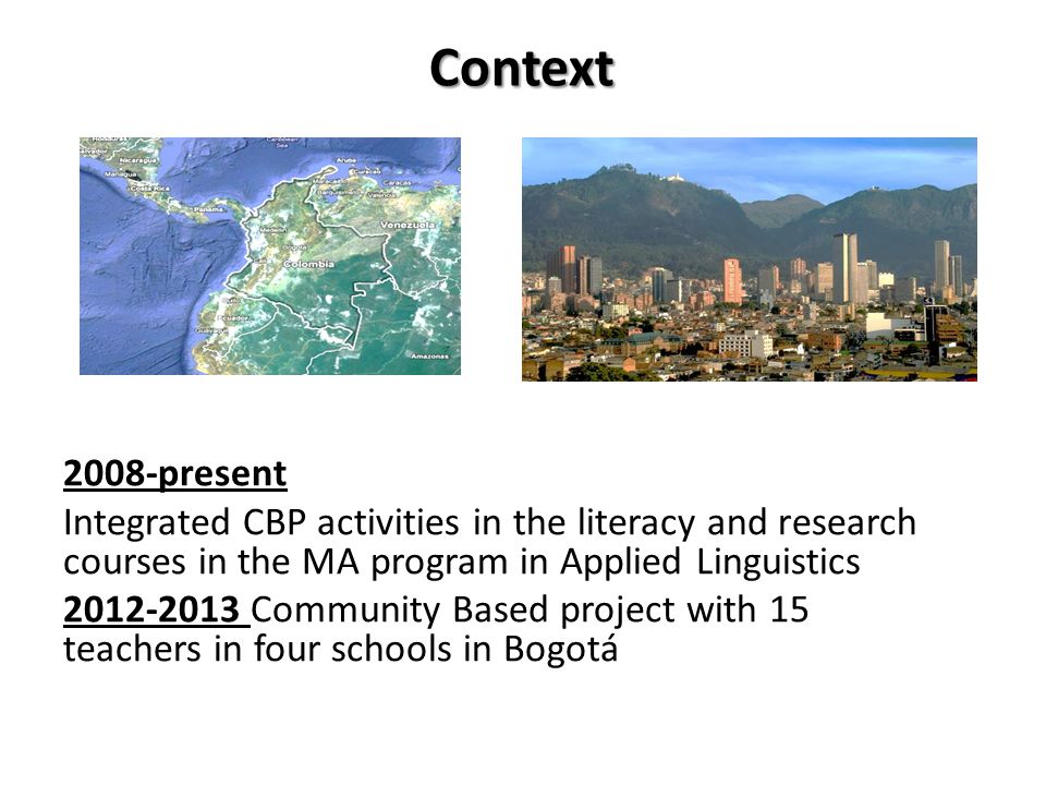 Context 2008-present Integrated CBP activities in the literacy and research courses in the MA program in Applied Linguistics 2012-2013 Community Based project with 15 teachers in four schools in Bogotá