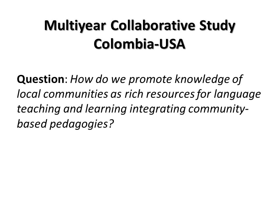 Multiyear Collaborative Study Colombia-USA Question: How do we promote knowledge of local communities as rich resources for language teaching and learning integrating community- based pedagogies