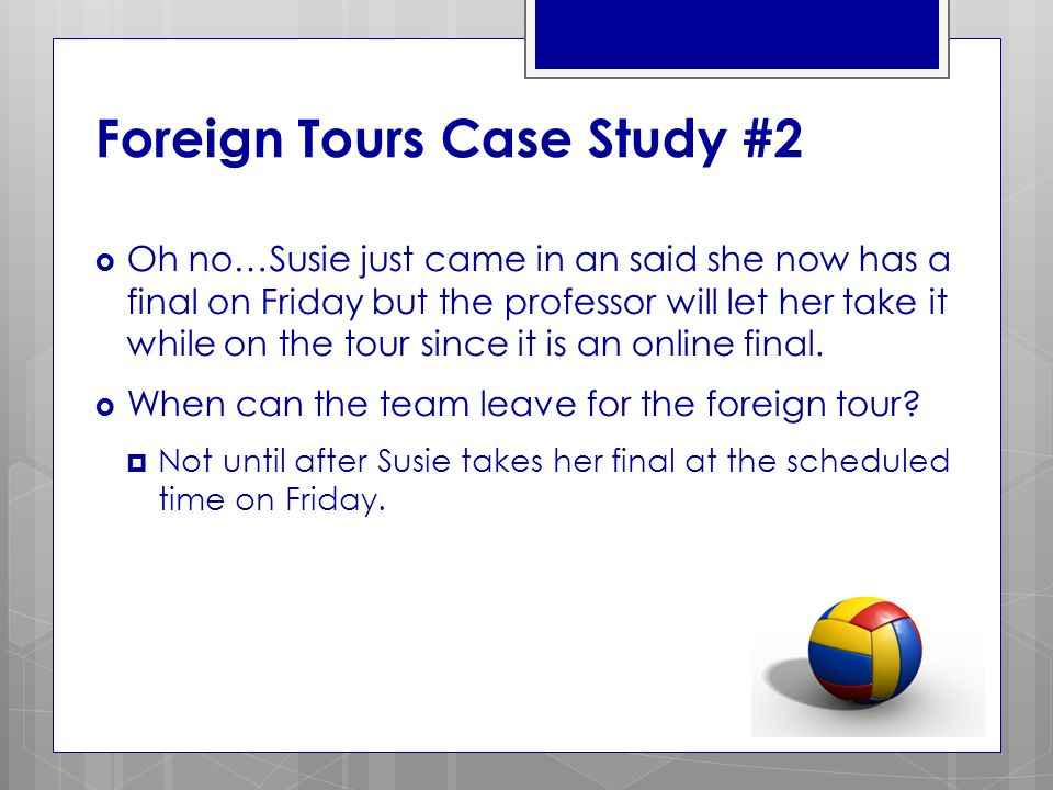 Foreign Tours Case Study #2  Oh no…Susie just came in an said she now has a final on Friday but the professor will let her take it while on the tour since it is an online final.