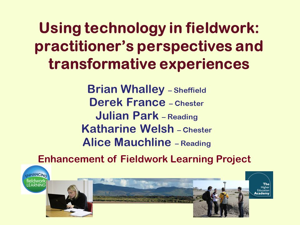 Using technology in fieldwork: practitioner's perspectives and transformative experiences Brian Whalley – Sheffield Derek France – Chester Julian Park – Reading Katharine Welsh – Chester Alice Mauchline – Reading Enhancement of Fieldwork Learning Project