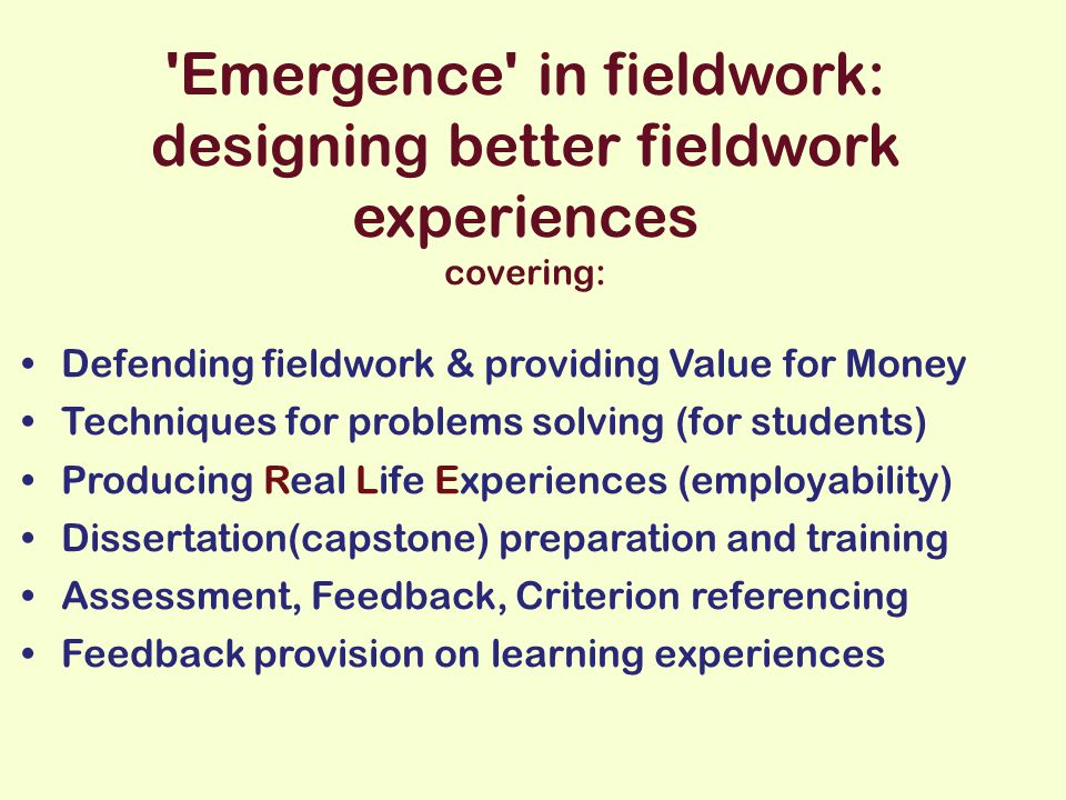 Emergence in fieldwork: designing better fieldwork experiences covering: Defending fieldwork & providing Value for Money Techniques for problems solving (for students) Producing Real Life Experiences (employability) Dissertation(capstone) preparation and training Assessment, Feedback, Criterion referencing Feedback provision on learning experiences