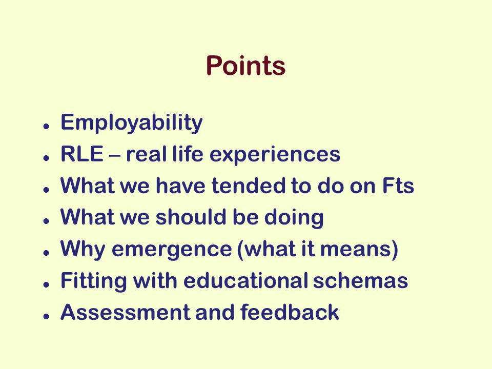 Points Employability RLE – real life experiences What we have tended to do on Fts What we should be doing Why emergence (what it means) Fitting with educational schemas Assessment and feedback