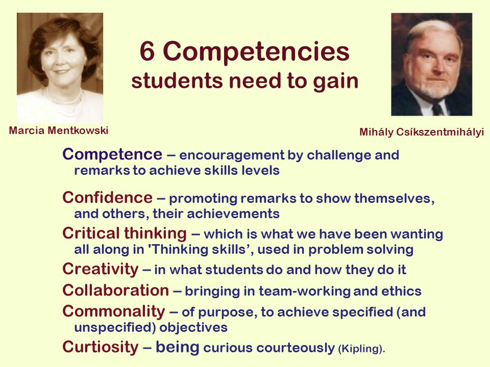 6 Competencies students need to gain Competence – encouragement by challenge and remarks to achieve skills levels Confidence – promoting remarks to show themselves, and others, their achievements Critical thinking – which is what we have been wanting all along in Thinking skills', used in problem solving Creativity – in what students do and how they do it Collaboration – bringing in team-working and ethics Commonality – of purpose, to achieve specified (and unspecified) objectives Curtiosity – being curious courteously (Kipling).