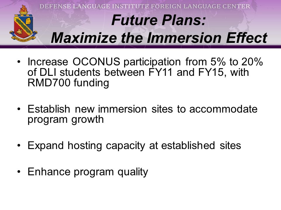 Increase OCONUS participation from 5% to 20% of DLI students between FY11 and FY15, with RMD700 funding Establish new immersion sites to accommodate program growth Expand hosting capacity at established sites Enhance program quality Future Plans: Maximize the Immersion Effect