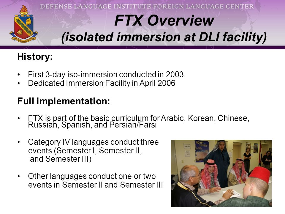 FTX Overview (isolated immersion at DLI facility) History: First 3-day iso-immersion conducted in 2003 Dedicated Immersion Facility in April 2006 Full implementation: FTX is part of the basic curriculum for Arabic, Korean, Chinese, Russian, Spanish, and Persian/Farsi Category IV languages conduct three events (Semester I, Semester II, and Semester III) Other languages conduct one or two events in Semester II and Semester III