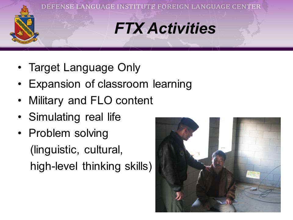 Target Language Only Expansion of classroom learning Military and FLO content Simulating real life Problem solving (linguistic, cultural, high-level thinking skills) FTX Activities