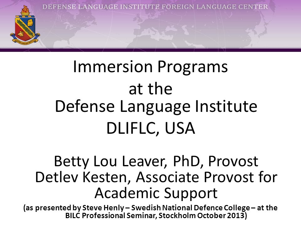 Immersion Programs at the Defense Language Institute DLIFLC, USA Betty Lou Leaver, PhD, Provost Detlev Kesten, Associate Provost for Academic Support (as presented by Steve Henly – Swedish National Defence College – at the BILC Professional Seminar, Stockholm October 2013)