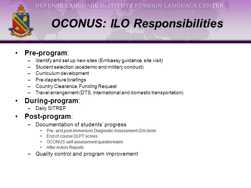 OCONUS: ILO Responsibilities Pre-program: –Identify and set up new sites (Embassy guidance, site visit) –Student selection (academic and military conduct) –Curriculum development –Pre-departure briefings –Country Clearance, Funding Request –Travel arrangement (DTS, international and domestic transportation) During-program: –Daily SITREP Post-program: –Documentation of students' progress Pre- and post-immersion Diagnostic Assessment (DA) tests End of course DLPT scores OCONUS self-assessment questionnaire After Action Reports –Quality control and program improvement