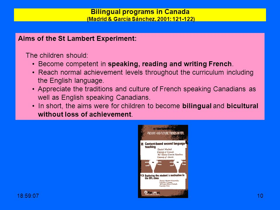 19:00:4210 Bilingual programs in Canada (Madrid & García Sánchez, 2001: 121-122) Aims of the St Lambert Experiment: The children should: Become competent in speaking, reading and writing French.