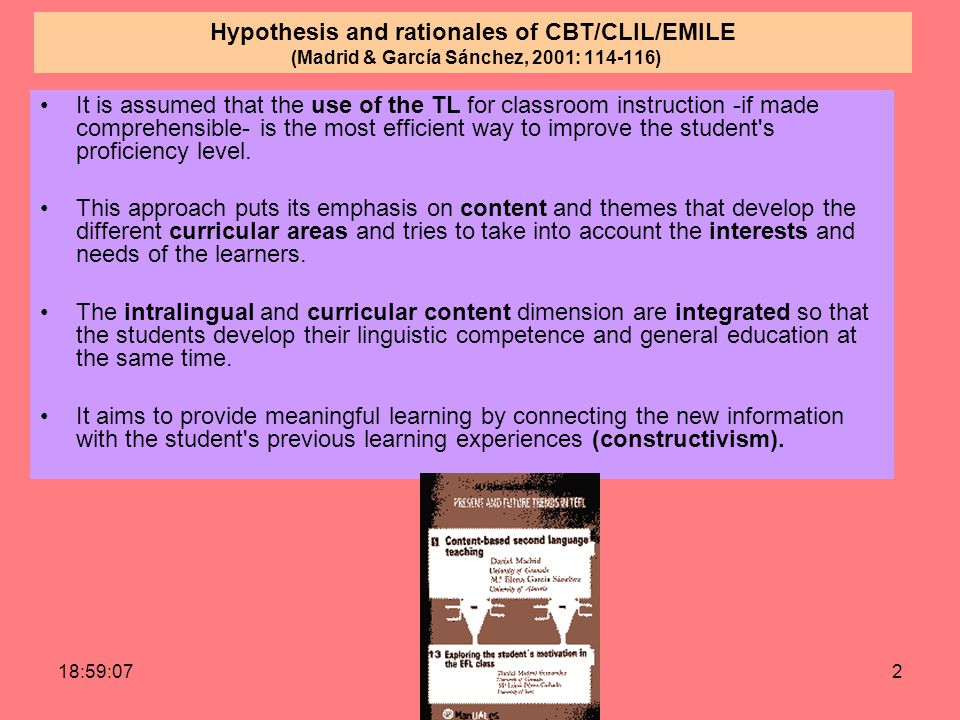19:00:422 Hypothesis and rationales of CBT/CLIL/EMILE (Madrid & García Sánchez, 2001: 114-116) It is assumed that the use of the TL for classroom instruction -if made comprehensible- is the most efficient way to improve the student s proficiency level.