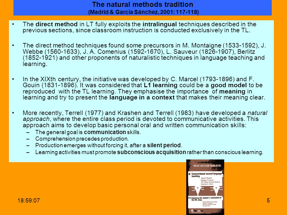 19:00:425 The natural methods tradition (Madrid & García Sánchez, 2001: 117-118) The direct method in LT fully exploits the intralingual techniques described in the previous sections, since classroom instruction is conducted exclusively in the TL.