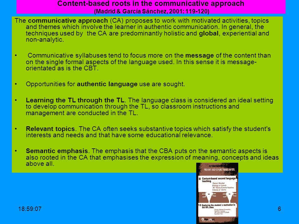 19:00:426 Content-based roots in the communicative approach (Madrid & García Sánchez, 2001: 119-120) The communicative approach (CA) proposes to work with motivated activities, topics and themes which involve the learner in authentic communication.