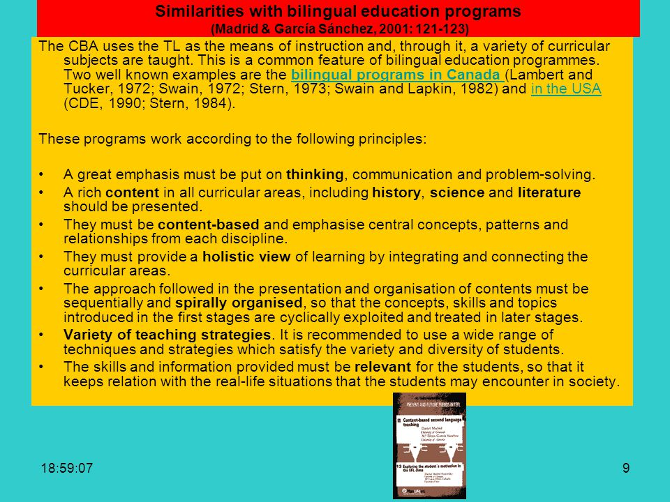 19:00:429 Similarities with bilingual education programs (Madrid & García Sánchez, 2001: 121-123) The CBA uses the TL as the means of instruction and, through it, a variety of curricular subjects are taught.
