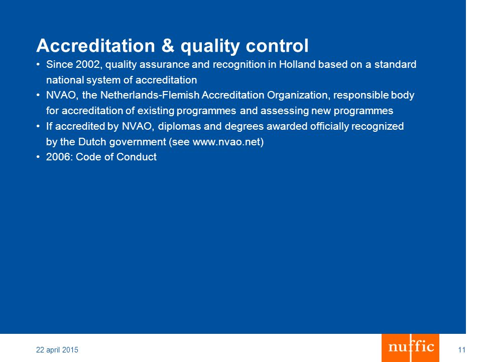 22 april 201511 Accreditation & quality control Since 2002, quality assurance and recognition in Holland based on a standard national system of accreditation NVAO, the Netherlands-Flemish Accreditation Organization, responsible body for accreditation of existing programmes and assessing new programmes If accredited by NVAO, diplomas and degrees awarded officially recognized by the Dutch government (see www.nvao.net) 2006: Code of Conduct