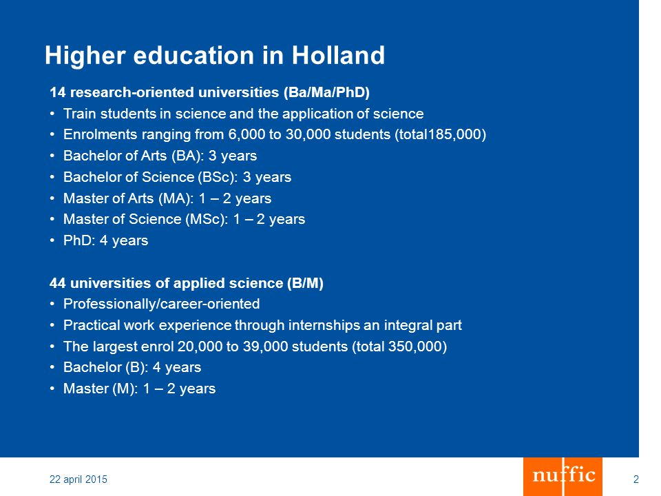 22 april 20152 Higher education in Holland 14 research-oriented universities (Ba/Ma/PhD) Train students in science and the application of science Enrolments ranging from 6,000 to 30,000 students (total185,000) Bachelor of Arts (BA): 3 years Bachelor of Science (BSc): 3 years Master of Arts (MA): 1 – 2 years Master of Science (MSc): 1 – 2 years PhD: 4 years 44 universities of applied science (B/M) Professionally/career-oriented Practical work experience through internships an integral part The largest enrol 20,000 to 39,000 students (total 350,000) Bachelor (B): 4 years Master (M): 1 – 2 years