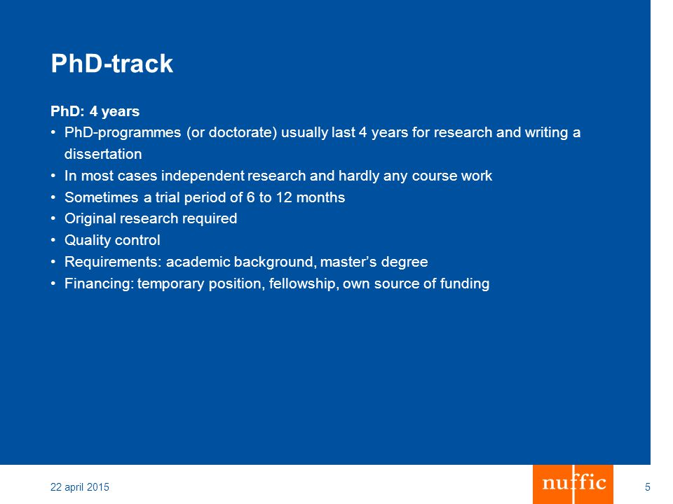 PhD-track PhD: 4 years PhD-programmes (or doctorate) usually last 4 years for research and writing a dissertation In most cases independent research and hardly any course work Sometimes a trial period of 6 to 12 months Original research required Quality control Requirements: academic background, master's degree Financing: temporary position, fellowship, own source of funding 22 april 20155