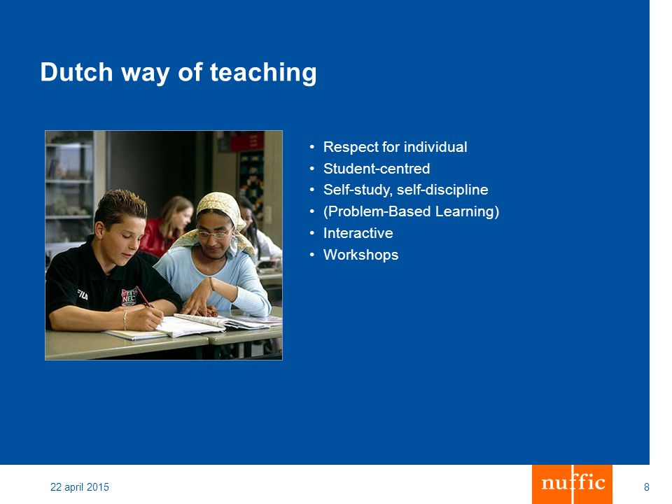22 april 20158 Dutch way of teaching Respect for individual Student-centred Self-study, self-discipline (Problem-Based Learning) Interactive Workshops