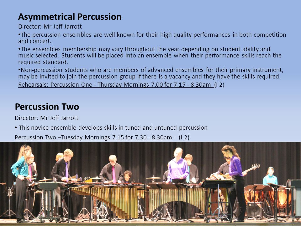 Asymmetrical Percussion Director: Mr Jeff Jarrott The percussion ensembles are well known for their high quality performances in both competition and