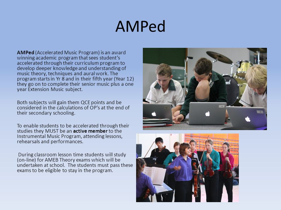 AMPed AMPed (Accelerated Music Program) is an award winning academic program that sees student's accelerated through their curriculum program to devel