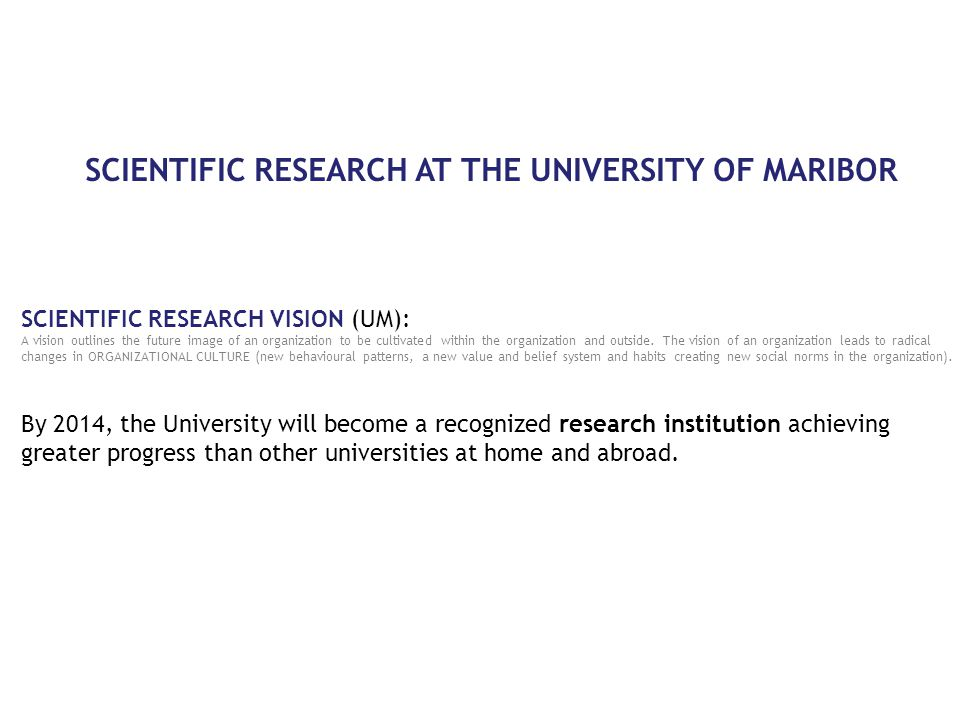 SCIENTIFIC RESEARCH AT THE UNIVERSITY OF MARIBOR SCIENTIFIC RESEARCH VISION (UM): A vision outlines the future image of an organization to be cultivated within the organization and outside.