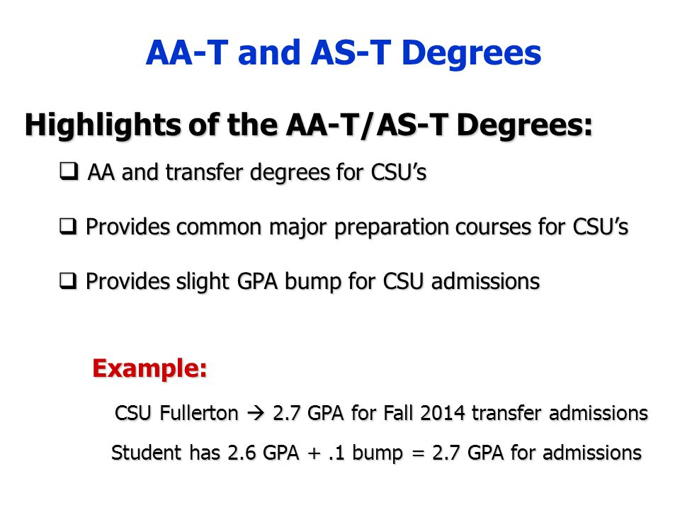 AA-T and AS-T Degrees Highlights of the AA-T/AS-T Degrees:  AA and transfer degrees for CSU's  Provides common major preparation courses for CSU's  Provides slight GPA bump for CSU admissions Example: CSU Fullerton  2.7 GPA for Fall 2014 transfer admissions Student has 2.6 GPA +.1 bump = 2.7 GPA for admissions Student has 2.6 GPA +.1 bump = 2.7 GPA for admissions