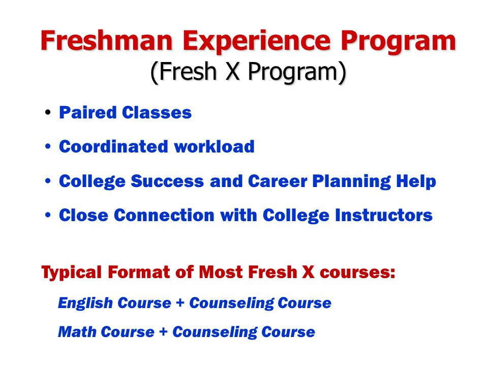 Freshman Experience Program (Fresh X Program) Paired Classes Coordinated workload College Success and Career Planning Help Close Connection with College Instructors Typical Format of Most Fresh X courses: English Course + Counseling Course Math Course + Counseling Course