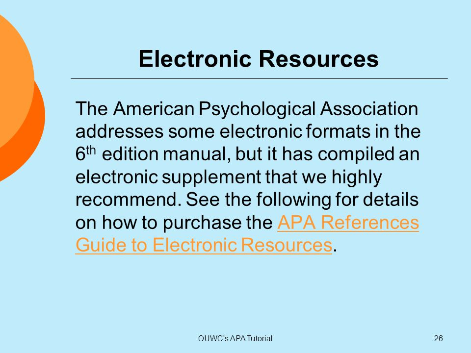 Electronic Resources The American Psychological Association addresses some electronic formats in the 6 th edition manual, but it has compiled an elect