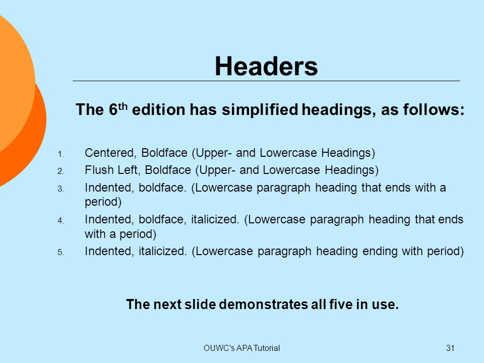 Headers The 6 th edition has simplified headings, as follows: 1. Centered, Boldface (Upper- and Lowercase Headings) 2. Flush Left, Boldface (Upper- an
