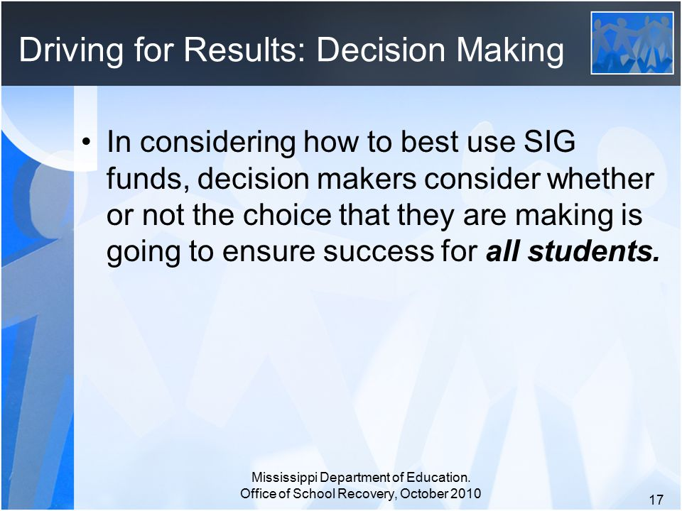 Driving for Results: Decision Making In considering how to best use SIG funds, decision makers consider whether or not the choice that they are making is going to ensure success for all students.