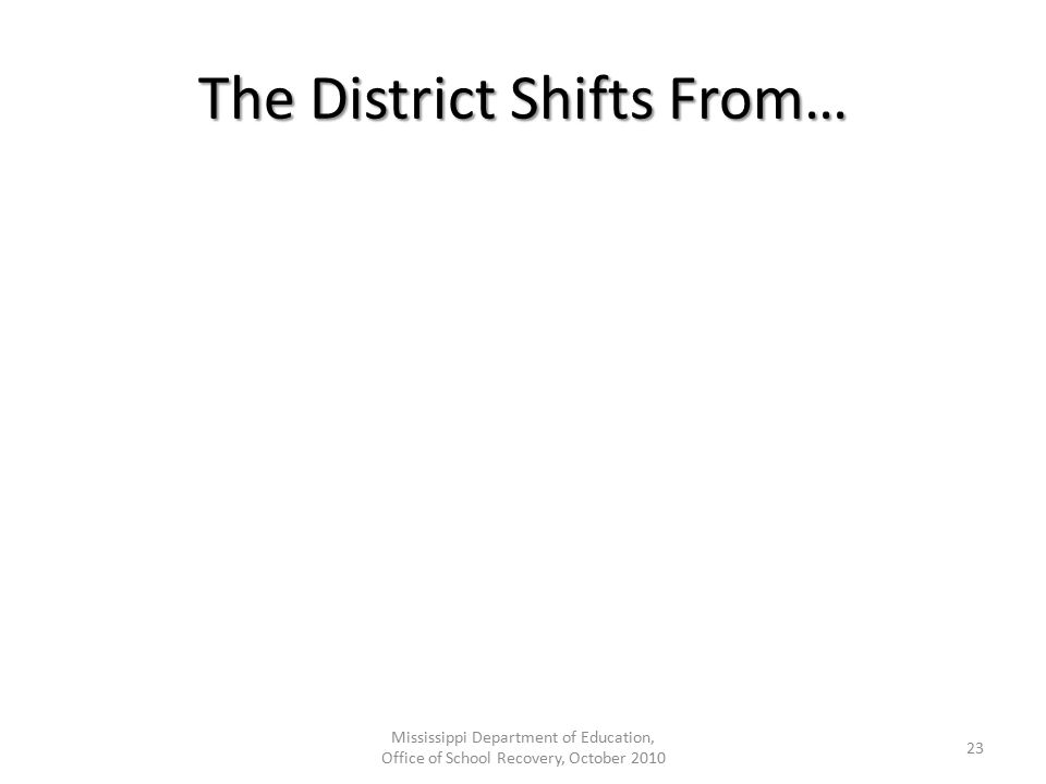 The District Shifts From… Mississippi Department of Education, Office of School Recovery, October 2010 23