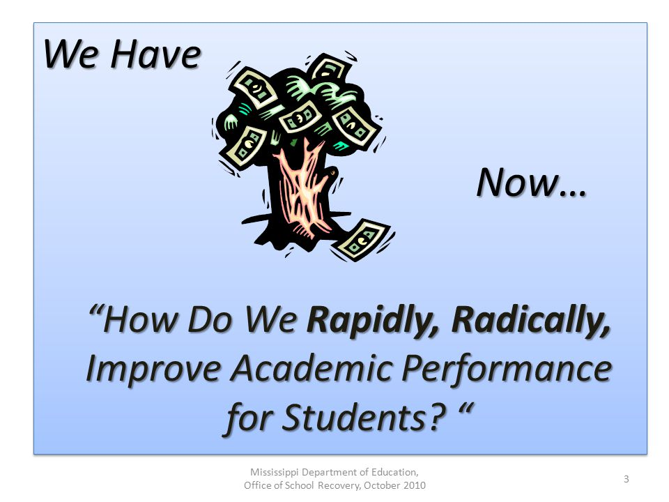 We Have Mississippi Department of Education, Office of School Recovery, October 2010 3 How Do We Rapidly, Radically, Improve Academic Performance for Students.